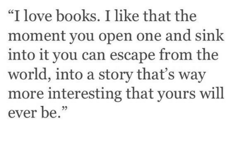 """Books, Love, and World: """"I love books. I like that the  moment you open one and sink  into it you can escape from the  world, into a story that's way  more interesting that yours will  ever be.""""  39"""