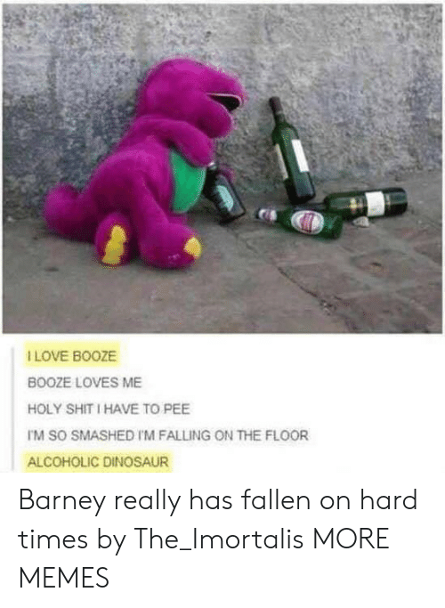 Barney, Dank, and Dinosaur: I LOVE BOOZE  BOOZE LOVES ME  HOLY SHIT I HAVE TO PEE  TM SO SMASHED I'M FALLING ON THE FLOOR  ALCOHOLIC DINOSAUR Barney really has fallen on hard times by The_Imortalis MORE MEMES