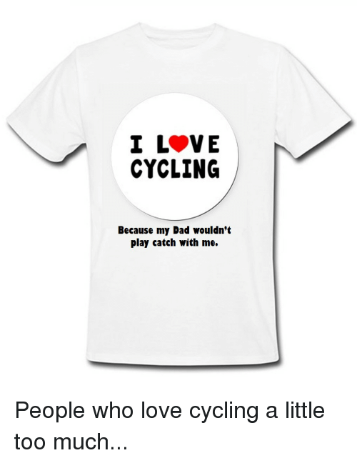 I Love Cycling Because My Dad Wouldnt Play Catch With Me People Who