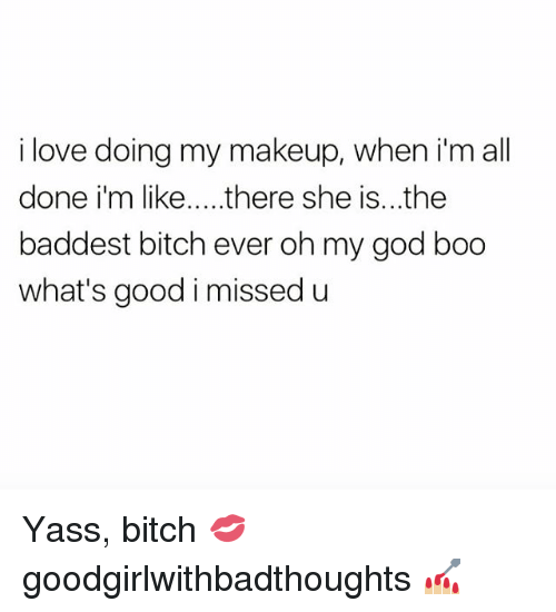 Bitch, Boo, and God: i love doing my makeup, when i'm all  done i'm like... there she is...the  baddest bitch ever oh my god boo  what's good i missed u Yass, bitch 💋 goodgirlwithbadthoughts 💅🏼