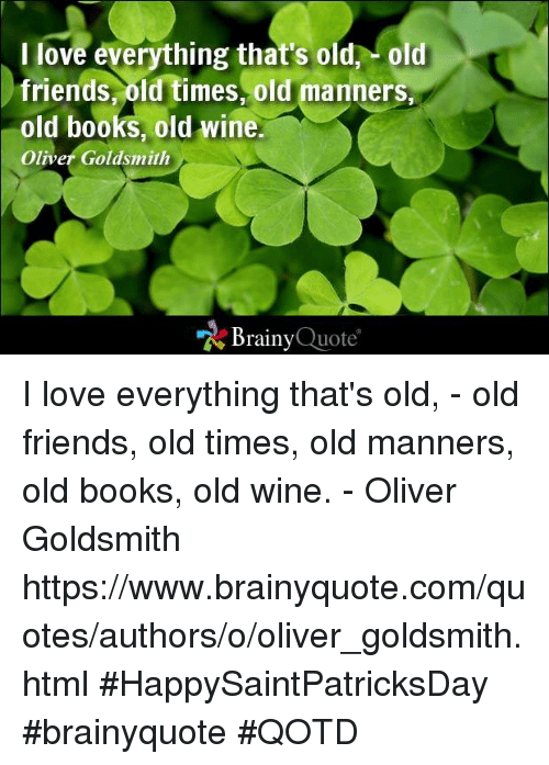 Books, Friends, and Love: I love everything that's old old  friends, old times, old manners,  old books, old wine.  Oliver Goldsmith  Brainy  Quote I love everything that's old, - old friends, old times, old manners, old books, old wine. - Oliver Goldsmith https://www.brainyquote.com/quotes/authors/o/oliver_goldsmith.html #HappySaintPatricksDay #brainyquote #QOTD