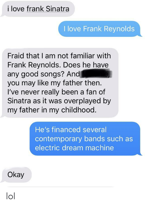 Lol, Love, and Good: i love frank Sinatra  I love Frank Reynolds  Fraid that I am not familiar with  Frank Reynolds. Does he have  any good songs? And  you may like my father then.  I've never really been a fan of  Sinatra as it was overplayed by  my father in my childhood  He's financed several  contemporary bands such as  electric dream machine  Okay lol