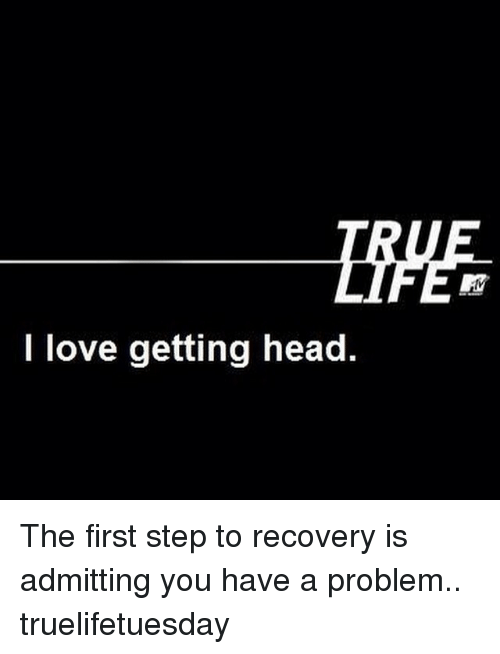 i love getting head the first step to recovery is admitting you have