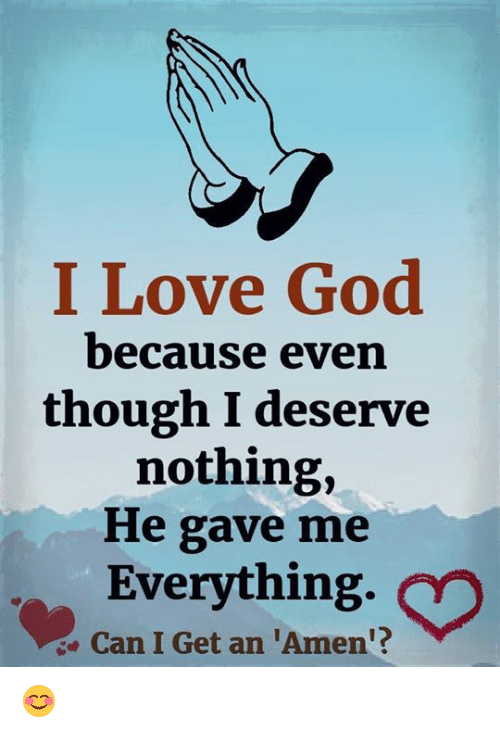 God, Love, and Memes: I Love God  because even  though I deserve  nothing,  He gave me  Everything.  e Can I Get an 'Amen'? 😊