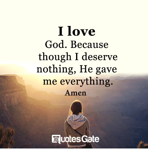 I Love God Because Though I Deserve Nothing He Gave Me Everything