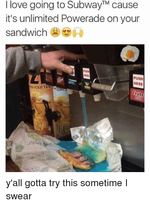 Dank, Love, and 🤖: I love going to SubwayTM cause  it's unlimited Powerade on your  sandwich  PUSH  HERE  ID ICED TE  VEET y'all gotta try this sometime I swear