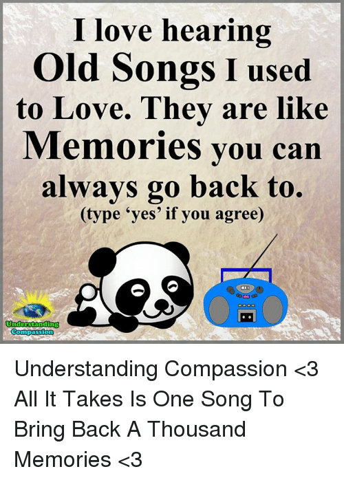 Love, Memes, and Songs: I love hearing  Old Songs I used  to Love. They are Memories you can  always go back to.  (type yes' if you agree)  Understanding  Compassion Understanding Compassion <3  All It Takes Is One Song To Bring Back A Thousand Memories <3