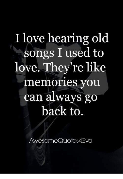 I Love Hearing Old Songs I Used To Love They're Like Memories You Magnificent Old Quotes