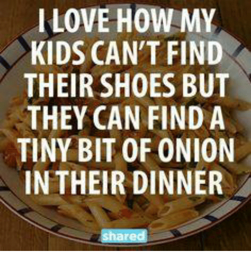 I LOVE HOW MY KIDS CANT FIND THEIR SHOES BUT THEY CAN
