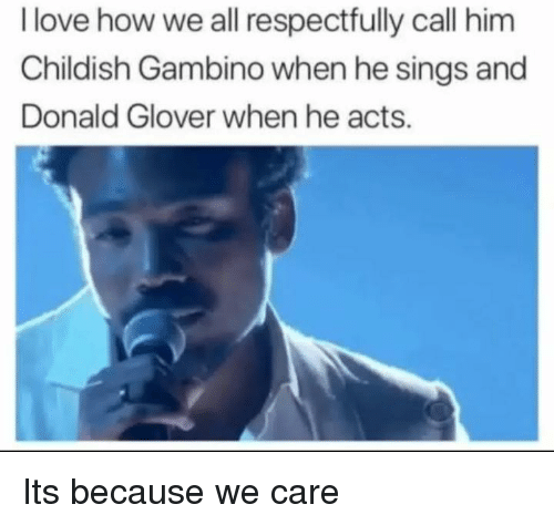 Childish Gambino, Donald Glover, and Love: I love how we all respectfully call him  Childish Gambino when he sings and  Donald Glover when he acts. Its because we care