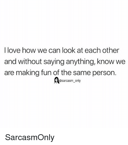 Funny, Love, and Memes: I love how we can look at each other  and without saying anything, know we  are making fun of the same person.  @sarcasm only SarcasmOnly
