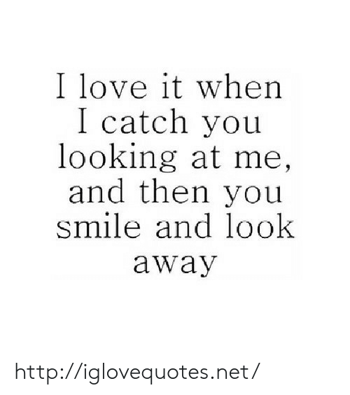 Love, Http, and Smile: I love it when  I catch you  looking at me,  and then you  smile and look  away http://iglovequotes.net/