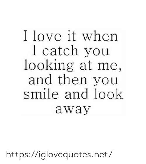 Love, Smile, and Net: I love it when  I catch you  looking at me,  and then you  smile and look  away https://iglovequotes.net/