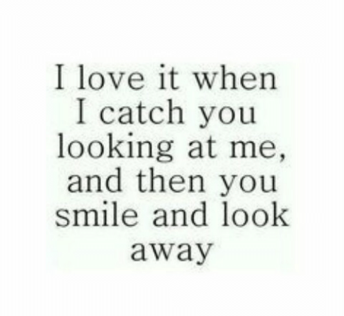 Love, Smile, and Looking: I love it when  I catch you  looking at me,  and then you  smile and look  away