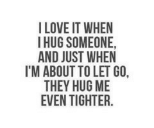 Love, They, and Hug: I LOVE IT WHEN  I HUG SOMEONE,  AND JUST WHEN  I'M ABOUT TO LET GO,  THEY HUG ME  EVEN TIGHTER