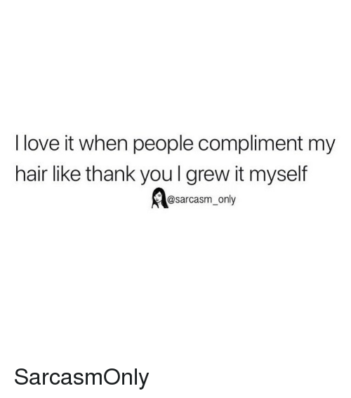 Funny, Love, and Memes: I love it when people compliment my  hair like thank you l grew it myself  @sarcasm_only SarcasmOnly
