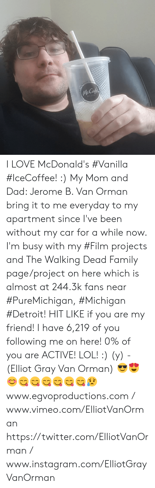 Dad, Detroit, and Family: I LOVE McDonald's #Vanilla #IceCoffee! :) My Mom and Dad: Jerome B. Van Orman bring it to me everyday to my apartment since I've been without my car for a while now. I'm busy with my #Film projects and The Walking Dead Family page/project on here which is almost at 244.3k fans near #PureMichigan, #Michigan #Detroit! HIT LIKE if you are my friend! I have 6,219 of you following me on here! 0% of you are ACTIVE! LOL! :) (y) -(Elliot Gray Van Orman) 😎😍😊😋😋😋😋😋😋😥  www.egvoproductions.com / www.vimeo.com/ElliotVanOrman https://twitter.com/ElliotVanOrman / www.instagram.com/ElliotGrayVanOrman