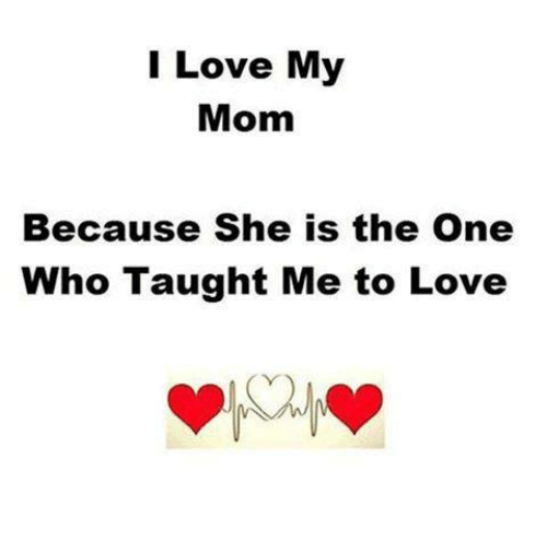 I Love My Mom Because She Is The One Who Taught Me To Love Love