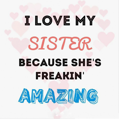 I Love My Sister Because Shes Freakin Amazing Meme On Meme
