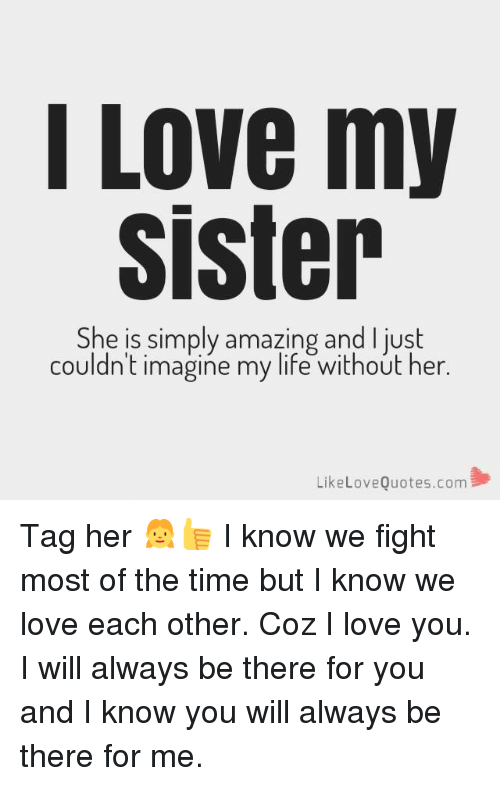 Life, Love, and Memes: I Love my  Sister  She is simply amazing and I just  couldn't imagine my life without her.  LikeLoveQuotes.com Tag her 👧👍 I know we fight most of the time but I know we love each other. Coz I love you. I will always be there for you and I know you will always be there for me.