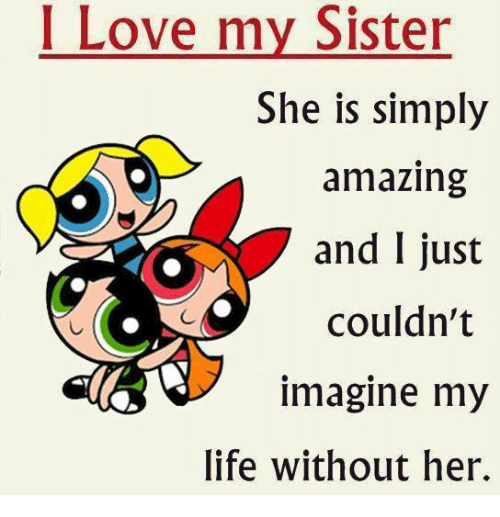 I Love My Sister She Is Simply Amazing And I Just Couldnt Imagine