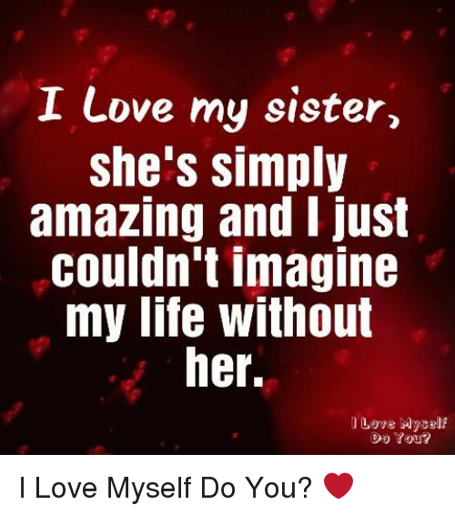 I Love My Sister She's Simply Amazing and I Just Couldn't Imagine My