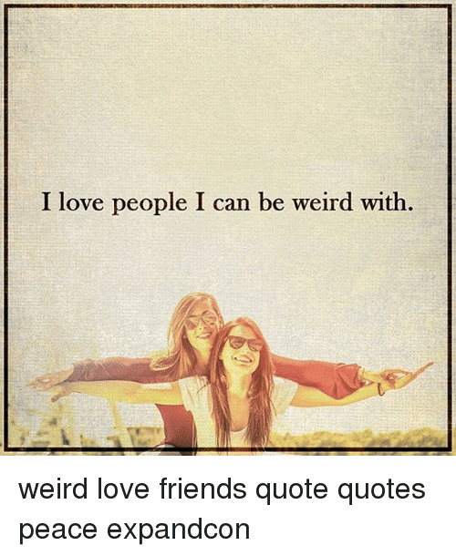 I Love People I Can Be Weird With Weird Love Friends Quote ...