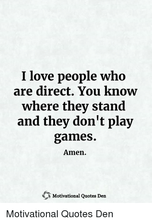 I Love People Who Are Direct You Know Where They Stand And They Don