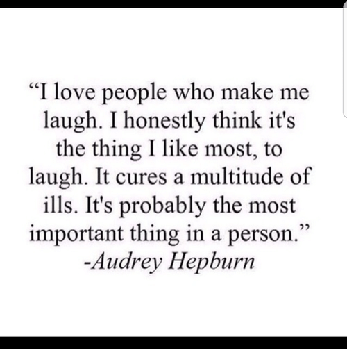"""Love, Audrey Hepburn, and The Thing: """"I love people who make me  laugh. I honestly think it's  the thing I like most, to  laugh. It cures a multitude of  ills. It's probably the most  important thing in a person.""""  -Audrey Hepburn"""