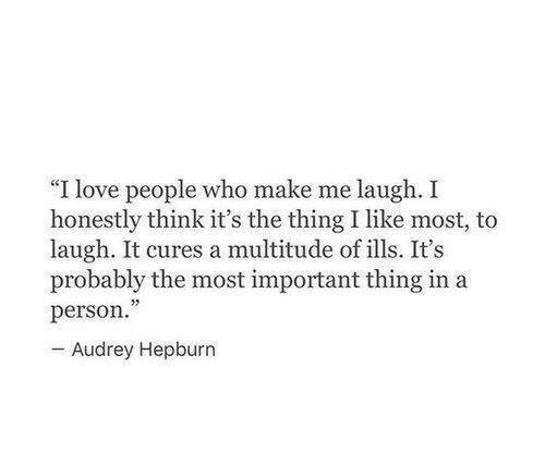 "Love, Audrey Hepburn, and The Thing: ""I love people who make me laugh. I  honestly think it's the thing I like most, to  laugh. It cures a multitude of ills. It's  probably the most important thing in a  person  Audrey Hepburn"