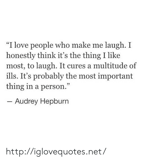 "Love, Http, and Audrey Hepburn: ""I love people who make me laugh. I  honestly think it's the thing I like  most, to laugh. It cures a multitude of  ills. It's probably the most important  thing in a person.""  -Audrey Hepburn  95 http://iglovequotes.net/"