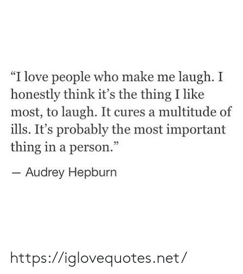 """Love, Audrey Hepburn, and The Thing: """"I love people who make me laugh. I  honestly think it's the thing I like  most, to laugh. It cures a multitude of  ills. It's probably the most important  thing in a person.""""  - Audrey Hepburn https://iglovequotes.net/"""