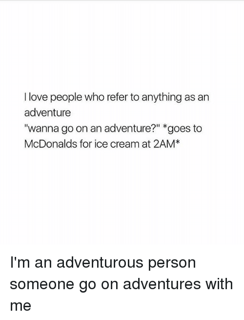 """Love, McDonalds, and Memes: I love people who refer to anything as an  adventure  wanna go on an adventure?"""" goes to  McDonalds for ice cream at 2AM I'm an adventurous person someone go on adventures with me"""