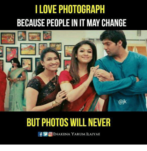 Love, Memes, and Change: I LOVE PHOTOGRAPH  BECAUSE PEOPLE IN IT MAY CHANGE  @jk  BUT PHOTOS WILL NEVER  If ENAKENA YARUM ILALYAE