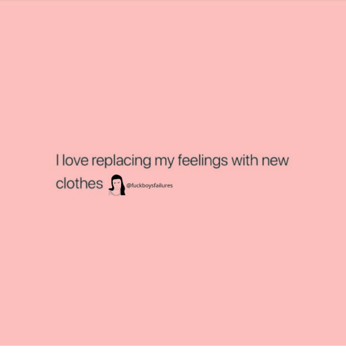 Love, Girl Memes, and New: I love replacing my feelings with new  @fuckboysfailures