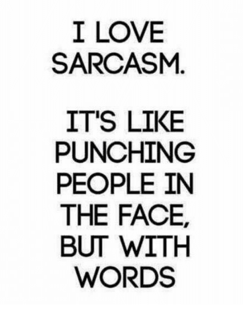I Love Sarcasm Its Like Punching People In The Face But With Words