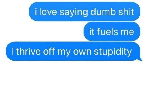 Dumb, Love, and Shit: i love saying dumb shit  it fuels me  i thrive off my own stupidity