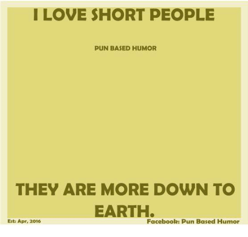 I LOVE SHORT PEOPLE PUN BASED HUMOR THEY ARE MORE DOWN TO EARTH Esti