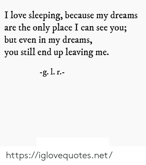 Love, Sleeping, and Dreams: I love sleeping, because my dreams  are the only place I can see you;  but even in my dreams,  you still end up leaving  -g. 1. r. https://iglovequotes.net/