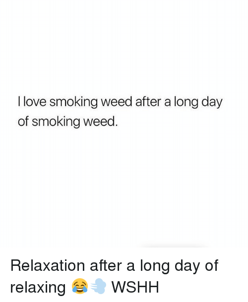Love, Memes, and Smoking: I love smoking weed after a long day  of smoking weed. Relaxation after a long day of relaxing 😂💨 WSHH