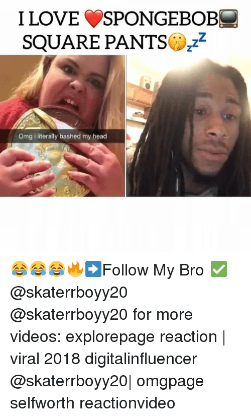 Head, Love, and Memes: I LOVE SPONGEBOB-  SQUARE PANTSz2  Omg i literally bashed my head 😂😂😂🔥➡️Follow My Bro ✅ @skaterrboyy20 @skaterrboyy20 for more videos: explorepage reaction | viral 2018 digitalinfluencer @skaterrboyy20| omgpage selfworth reactionvideo