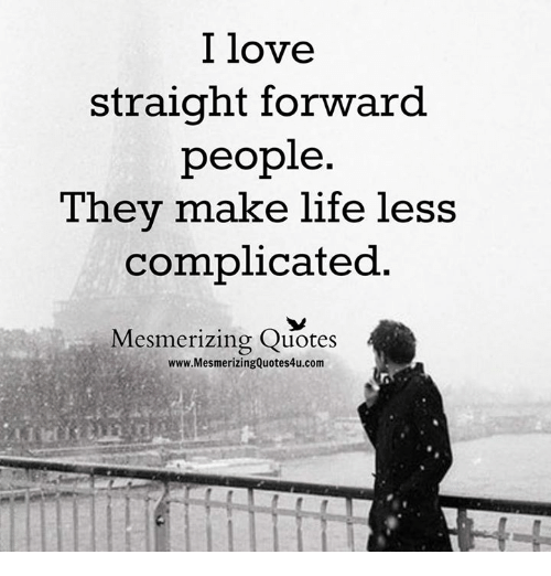I Love Straight Forward People They Make Life Less Complicated