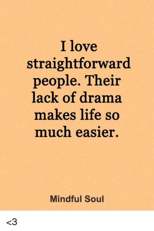 Life, Love, and Memes: I love  straightforward  people. Their  lack of drama  makes life so  much easier.  Mindful Soul <3