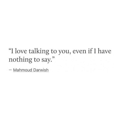 """Love, You, and Nothing: """"I love talking to you, even if I have  nothing to say.""""  03  - Mahmoud Darwish"""