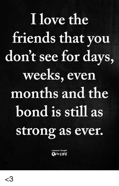 Friends, Love, and Memes: I love the  friends that you  don't see for days,  weeks, even  months and the  bond is still as  strong as ever.  Lessons Taught  ByLIFE <3