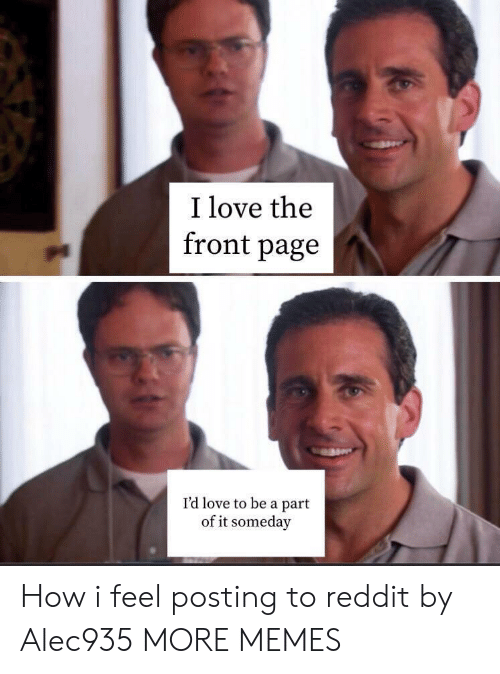 Dank, Love, and Memes: I love the  front page  I'd love to be a part  of it someday How i feel posting to reddit by Alec935 MORE MEMES