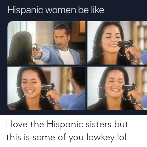 Lol, Love, and Lowkey: I love the Hispanic sisters but this is some of you lowkey lol