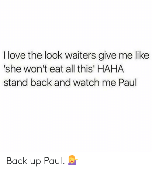 Love, Watch Me, and Watch: I love the look waiters give me like  'she won't eat all this' HAHA  stand back and watch me Paul Back up Paul. 💁♀️