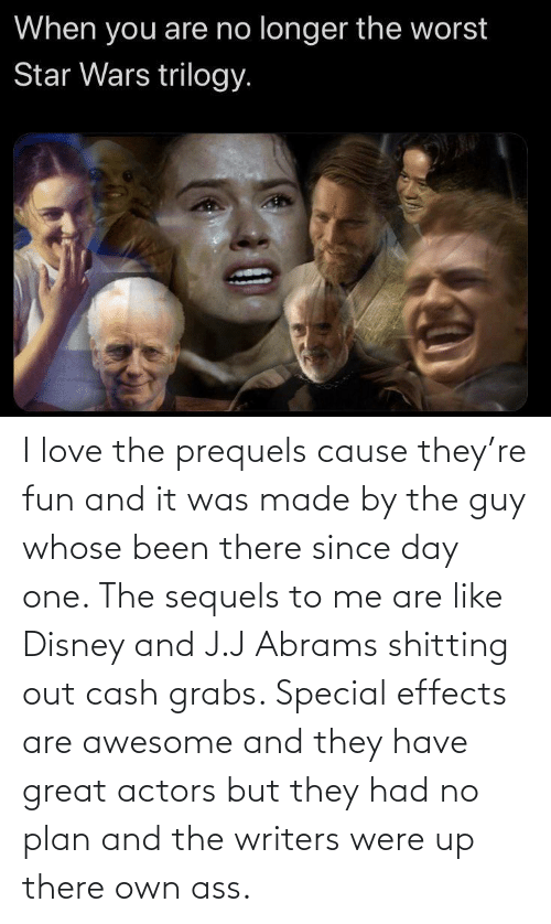 Disney, Love, and Awesome: I love the prequels cause they're fun and it was made by the guy whose been there since day one. The sequels to me are like Disney and J.J Abrams shitting out cash grabs. Special effects are awesome and they have great actors but they had no plan and the writers were up there own ass.
