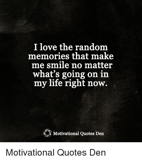 I Love The Random Memories That Make Me Smile No Matter Whats Going